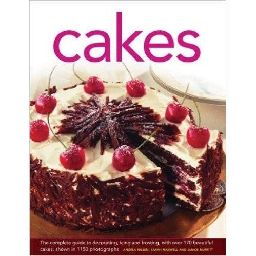 Cakes: The Complete Guide to Decorating, Icing and Frosting, With Over 170 Beautiful Cakes, Shown in 1150 Photographs