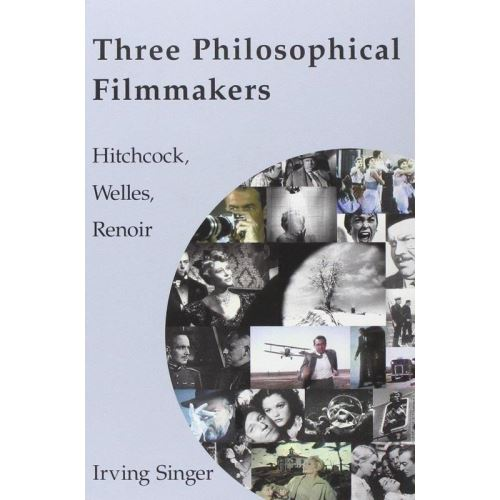 Three Philosophical Filmmakers: Hitchcock, Welles, Renoir (The Irving Singer Library)
