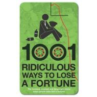 1001 RIDICULOUS WAYS TO LOSE A FORTUNE
