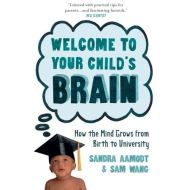 Welcome to Your Child's Brain : How the Mind Grows from Birth to University BY SANDRA AAMODT AND SAM WANG