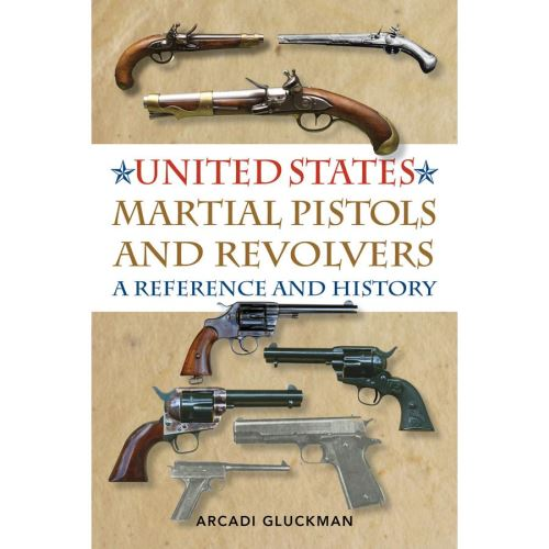 UNITED STATES MARTIAL PISTOLS AND REVOLVERS: A REFERENCE AND HISTORY