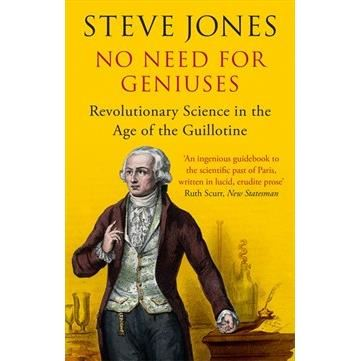 No Need for Geniuses: Revolutionary Science in the Age of the Guillotine by Steve Jones