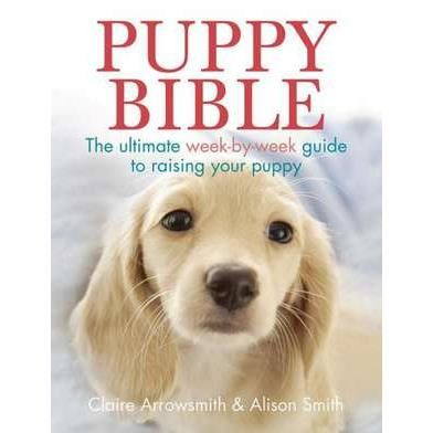 Puppy Bible: The Ultimate Week-by-Week Guide to Raising Your Puppy by Claire Arrowsmith and Alison Smith
