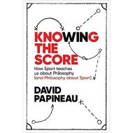 Knowing the Score: How Sport teaches us about Philosophy (and Philosophy about Sport)by David Papineau