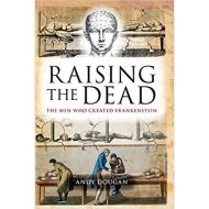 Raising the Dead: The Men Who Created Frankenstein by Andy Dougan