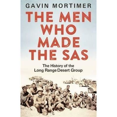 THE MEN WHO MADE THE SAS: THE HISTORY OF THE LONG RAGE DESERT GROUP