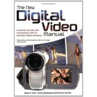 The New Digital Video Manual: An Essential, Up-To-Date Guide to the Equipment, Skills and Techniques of Digital Videomaking
