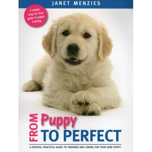 From Puppy to Perfect: A proven, practical guide to training and caring for your new puppy
