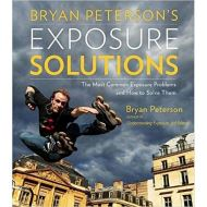 Bryan Peterson's Exposure Solutions: The Most Common Photography Problems and How to Solve Them by Bryan Peterson
