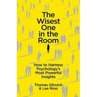 The Wisest One in the Room : How to Harness Psychology's Most Powerful Insights BY THOMAS GILOVICH AND LEE ROSS