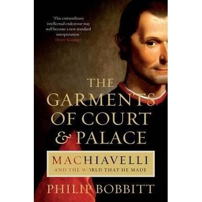 The Garments of Court and Palace : Machiavelli and the World that He Made BY Philip Bobbitt