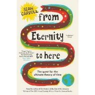 From Eternity to Here : The Quest for the Ultimate Theory of Time BY SEAN CAROLL