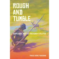Rough and Tumble: Aggression, Hunting, and Human Evolution by Travis Rayne Pickering