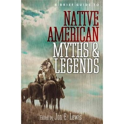 A Brief Guide to Native American Myths and Legends : With a new introduction and commentary by Jon E. Lewis