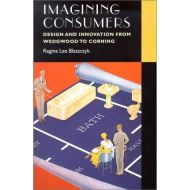 Imagining Consumers: Design and Innovation from Wedgwood to Corning (Studies in Industry and Society)