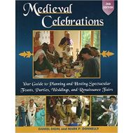 Medieval Celebrations: Your Guide to Planning and Hosting Spectacular Feasts, Parties, Weddings, and Renaissance Fairs