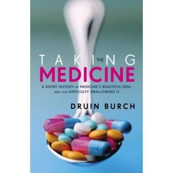 Taking the medicine : a short history of medicine's beautiful idea and our difficulty swallowing it