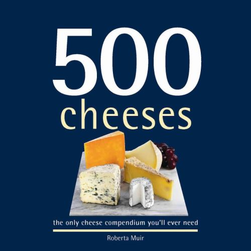 500 Cheeses : The Only Cheese Compendium You'Ll Ever Need