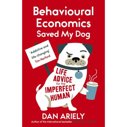 Behavioural Economics Saved My Dog : Life Advice For The Imperfect Human